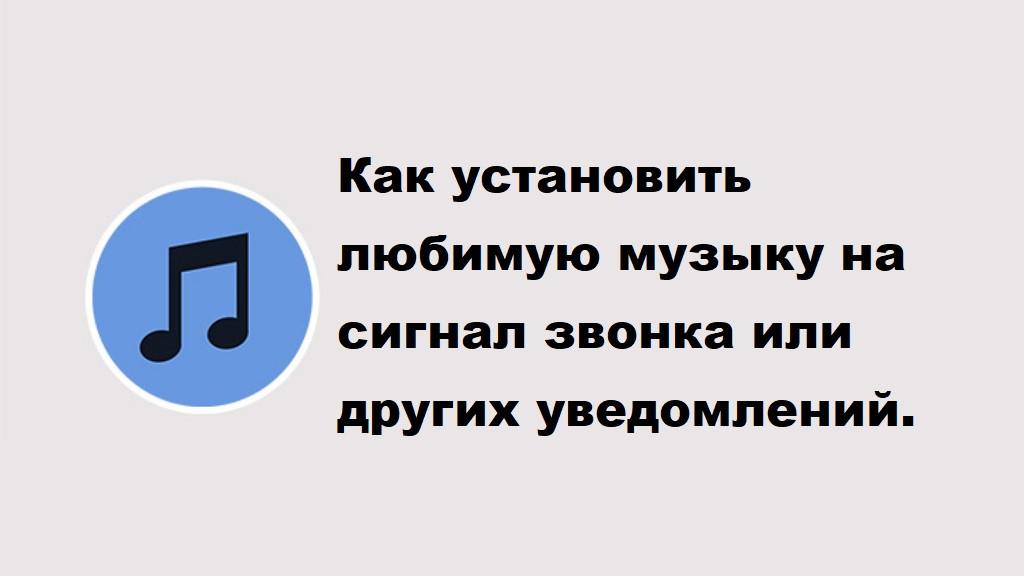 Как установить любимую музыку на сигнал звонка или других уведомлений.